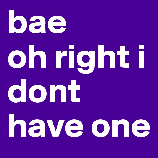 bae  oh right i dont have one