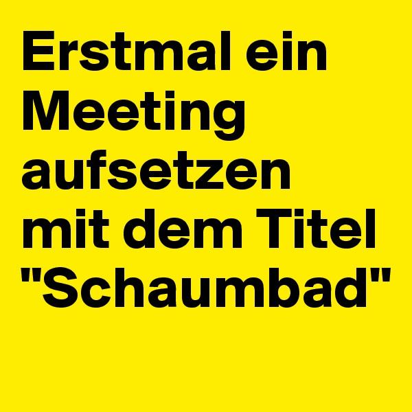 """Erstmal ein Meeting aufsetzen mit dem Titel """"Schaumbad"""""""