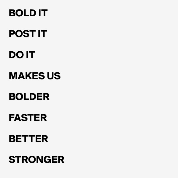 BOLD IT   POST IT  DO IT   MAKES US   BOLDER  FASTER  BETTER  STRONGER
