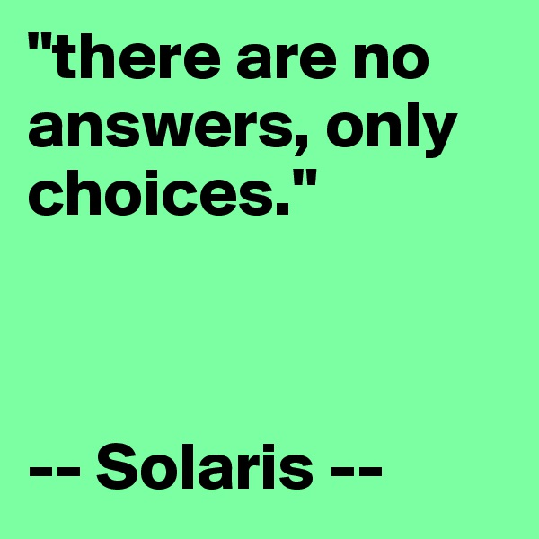 """""""there are no answers, only choices.""""    -- Solaris --"""