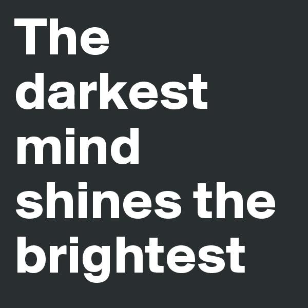 The darkest mind shines the brightest
