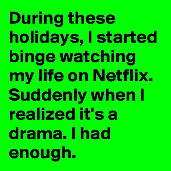 During these holidays, I started binge watching my life on Netflix. Suddenly when I realized it's a drama. I had enough.