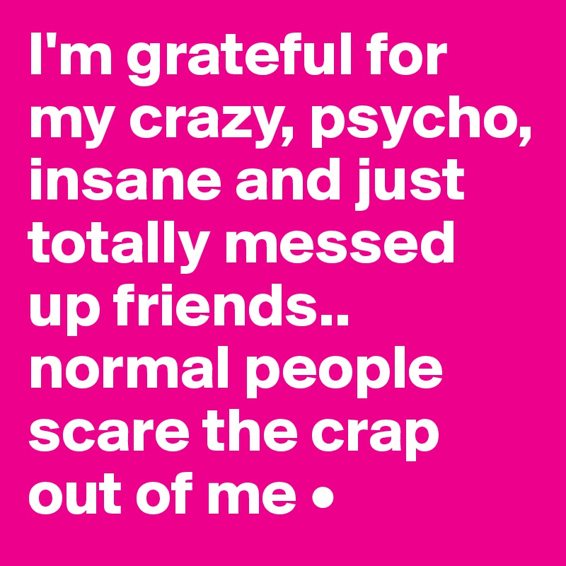 I'm grateful for my crazy, psycho, insane and just totally messed up friends.. normal people scare the crap out of me •