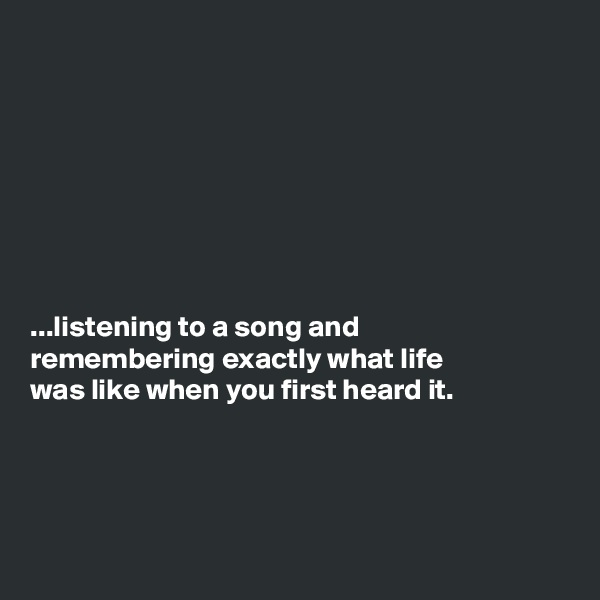 ...listening to a song and remembering exactly what life was like when you first heard it.