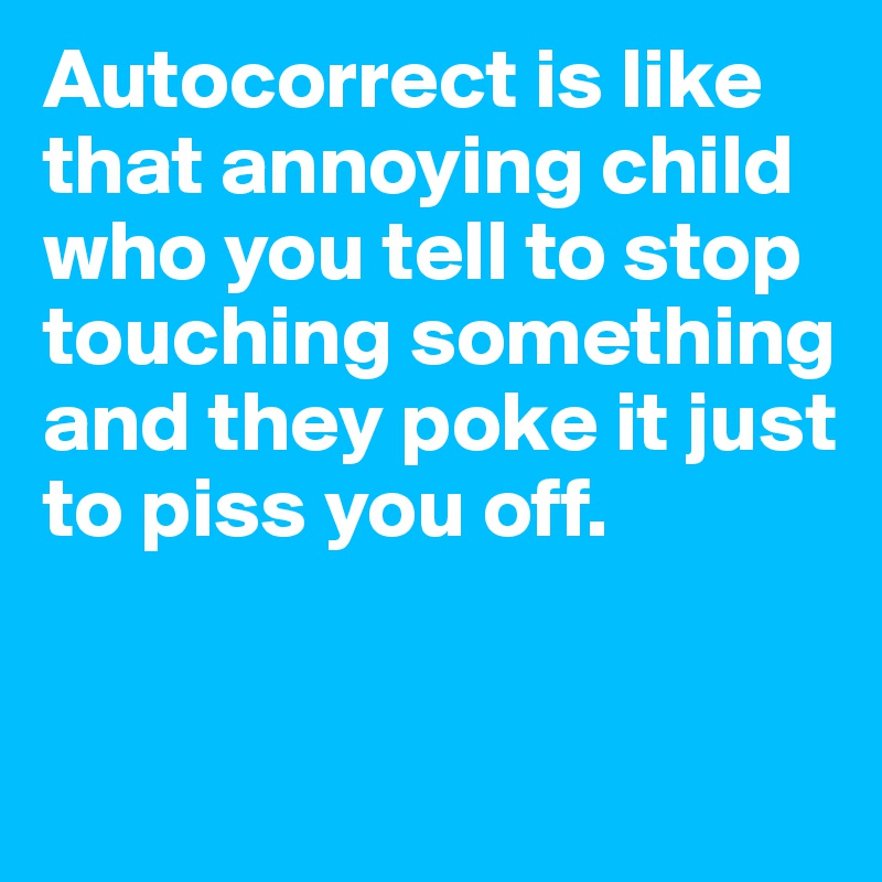 Autocorrect is like that annoying child who you tell to stop touching something and they poke it just to piss you off.