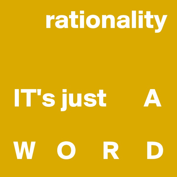 rationality    IT's just       A   W    O     R     D