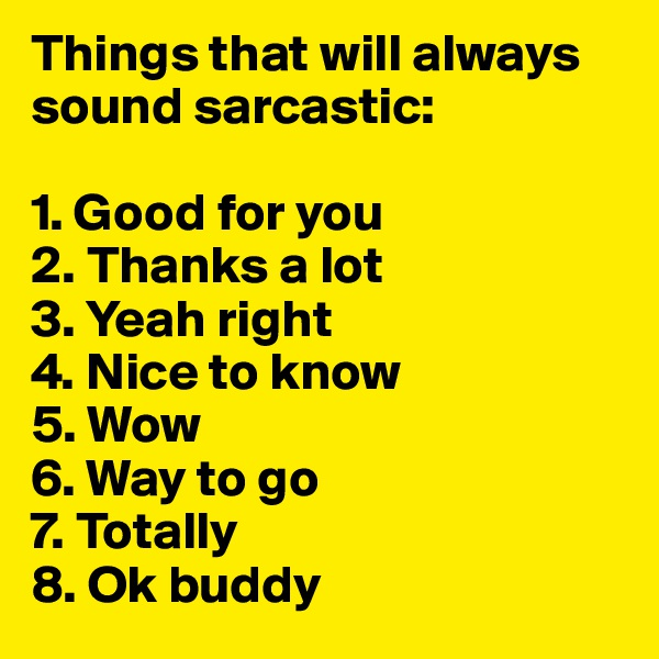 Things that will always sound sarcastic:   1. Good for you 2. Thanks a lot  3. Yeah right 4. Nice to know  5. Wow  6. Way to go  7. Totally  8. Ok buddy