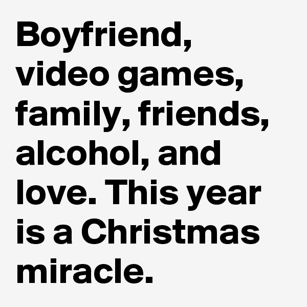 Boyfriend, video games, family, friends, alcohol, and love. This year is a Christmas miracle.