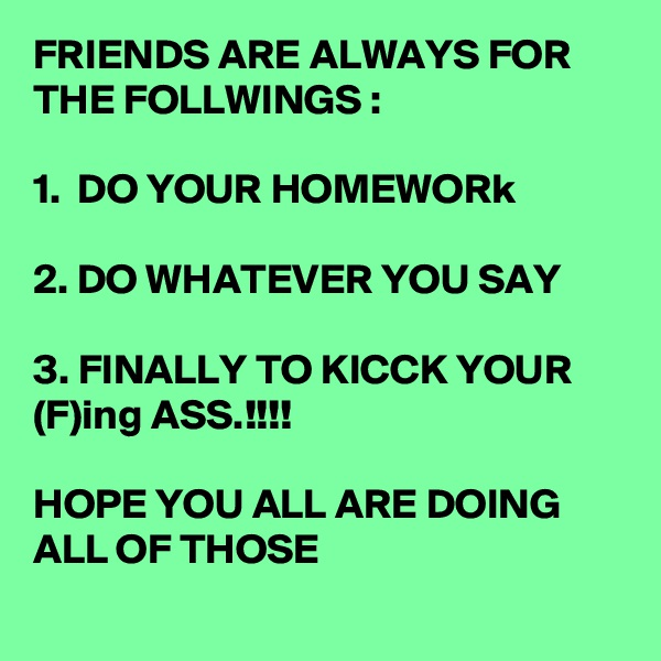 FRIENDS ARE ALWAYS FOR THE FOLLWINGS :  1.  DO YOUR HOMEWORk  2. DO WHATEVER YOU SAY  3. FINALLY TO KICCK YOUR (F)ing ASS.!!!!  HOPE YOU ALL ARE DOING ALL OF THOSE