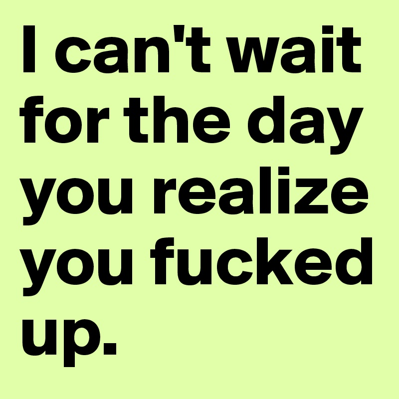 I can't wait for the day you realize you fucked up.
