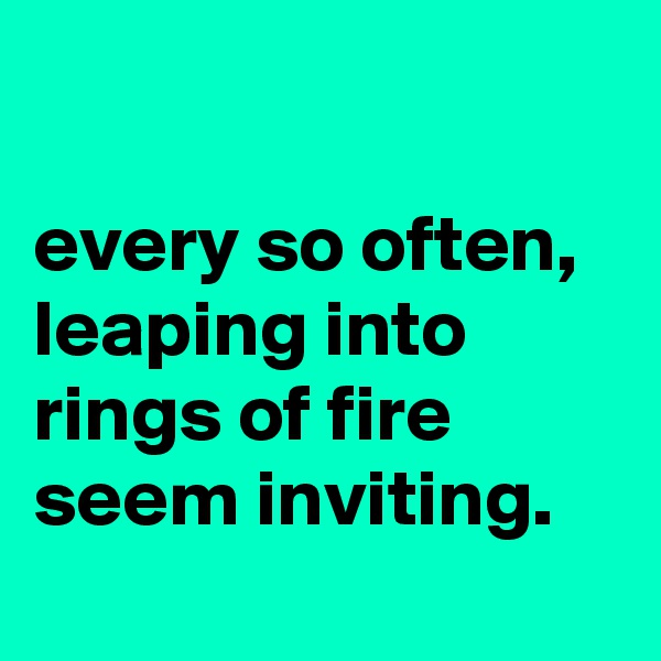 every so often, leaping into rings of fire seem inviting.