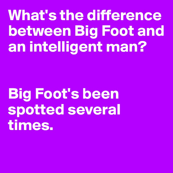 What's the difference between Big Foot and an intelligent man?   Big Foot's been spotted several times.