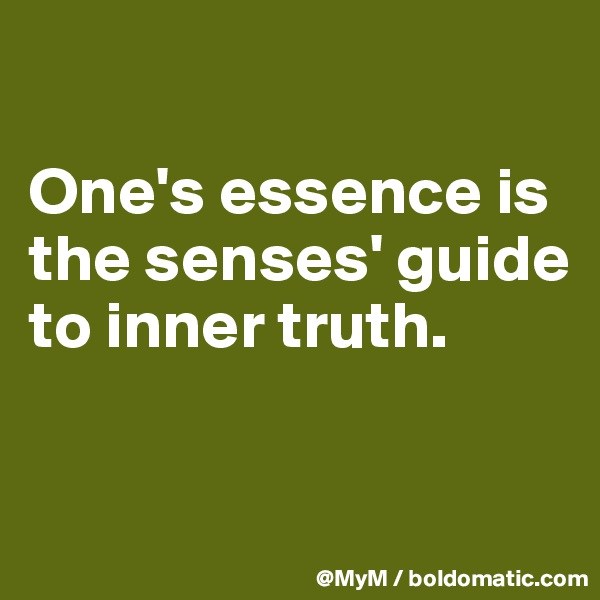 One's essence is the senses' guide to inner truth.