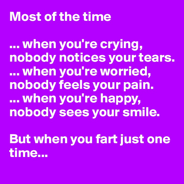 Most of the time  ... when you're crying, nobody notices your tears.  ... when you're worried, nobody feels your pain.  ... when you're happy, nobody sees your smile.   But when you fart just one time...