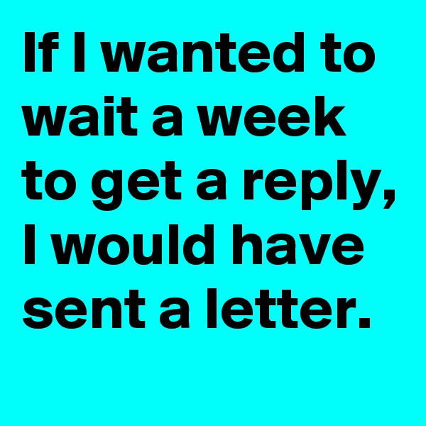 If I wanted to wait a week to get a reply, I would have sent a letter.