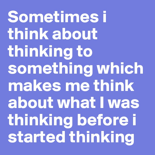 Sometimes i think about thinking to something which makes me think about what I was thinking before i started thinking