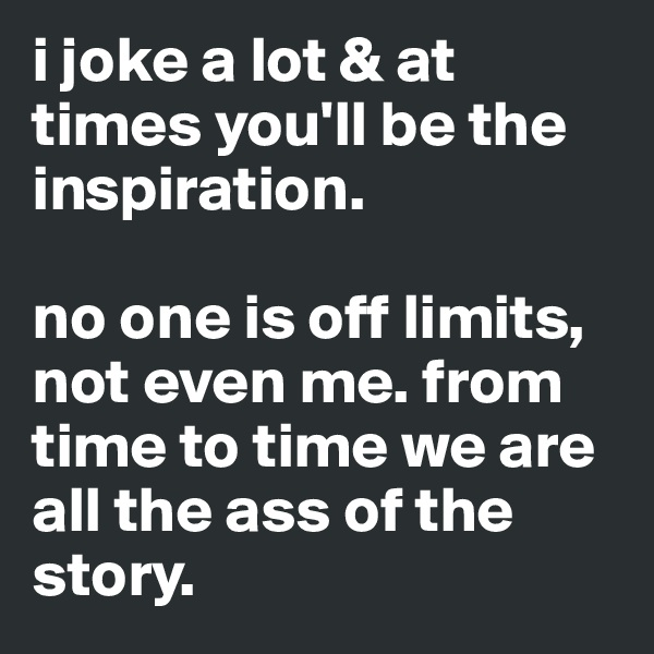 i joke a lot & at times you'll be the inspiration.   no one is off limits, not even me. from time to time we are all the ass of the story.