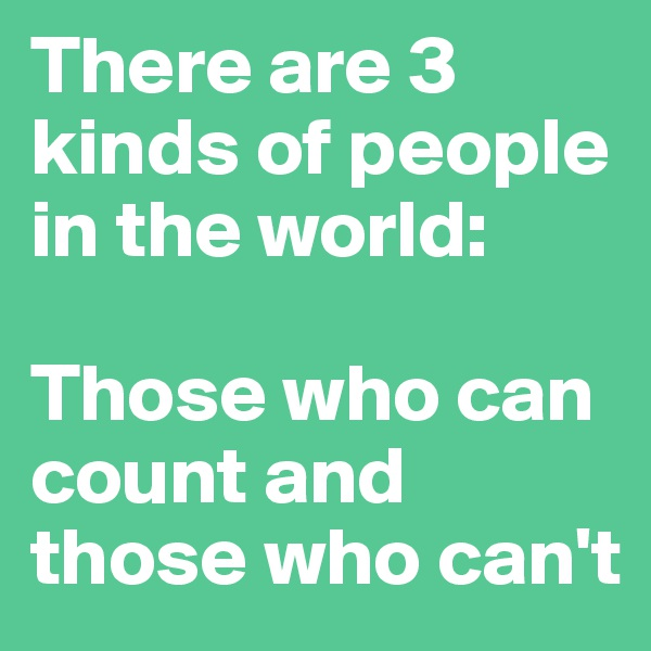 There are 3 kinds of people in the world:  Those who can count and those who can't