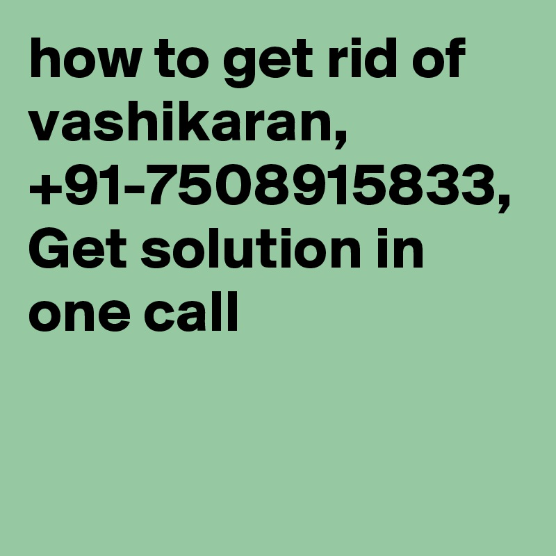 how to get rid of vashikaran, +91-7508915833, Get solution in one call