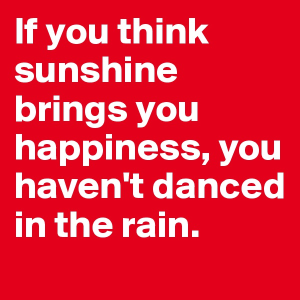 If you think sunshine brings you happiness, you haven't danced in the rain.