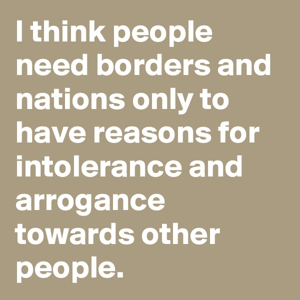 I think people need borders and nations only to have reasons for intolerance and arrogance towards other people.