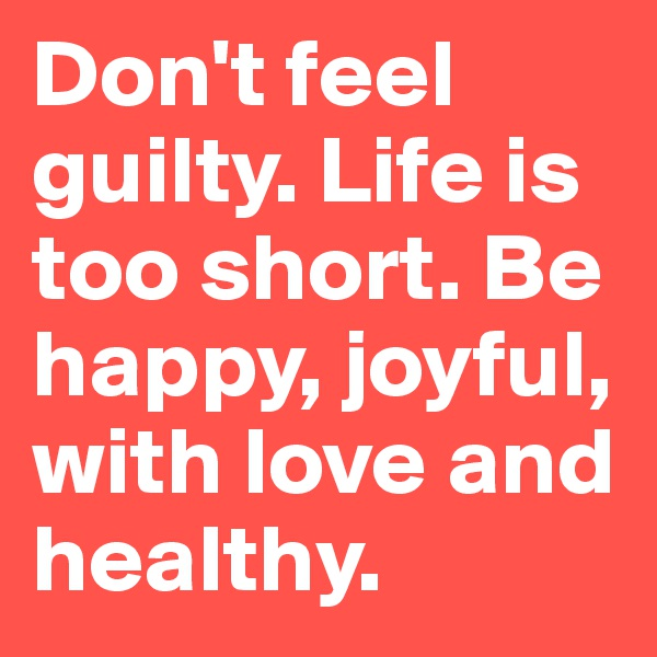 Don't feel guilty. Life is too short. Be happy, joyful, with love and healthy.