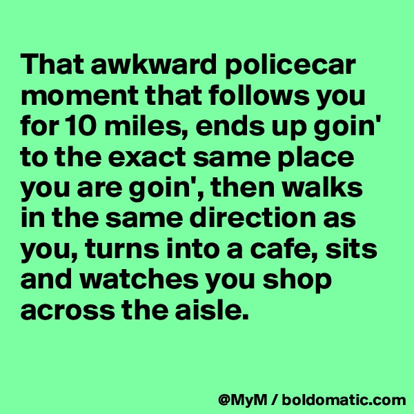That awkward policecar moment that follows you for 10 miles, ends up goin' to the exact same place you are goin', then walks in the same direction as you, turns into a cafe, sits and watches you shop across the aisle.