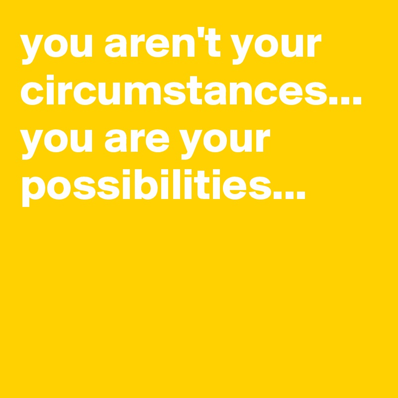 you aren't your circumstances... you are your possibilities...