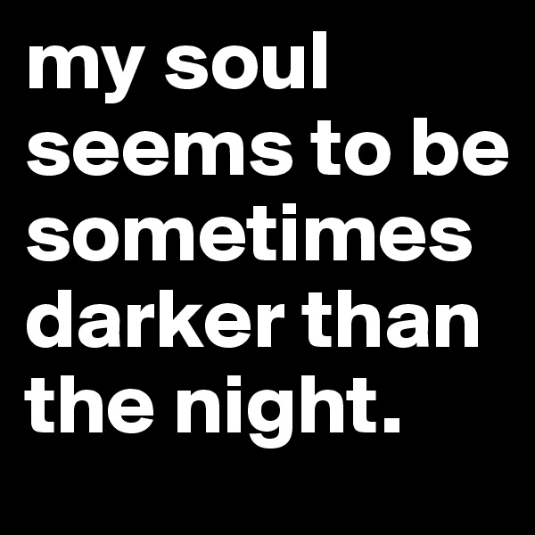 my soul seems to be sometimes darker than the night.