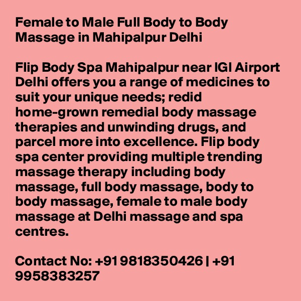 Female to Male Full Body to Body Massage in Mahipalpur Delhi  Flip Body Spa Mahipalpur near IGI Airport Delhi offers you a range of medicines to suit your unique needs; redid home-grown remedial body massage therapies and unwinding drugs, and parcel more into excellence. Flip body spa center providing multiple trending massage therapy including body massage, full body massage, body to body massage, female to male body massage at Delhi massage and spa centres.  Contact No: +91 9818350426   +91 9958383257