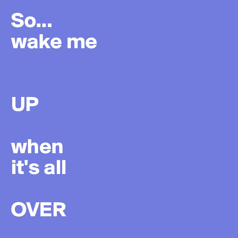 So... wake me    UP  when  it's all   OVER