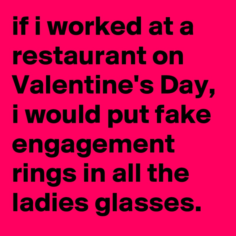 If I Worked At A Restaurant On Valentineu0027s Day, I Would Put Fake Engagement  Rings