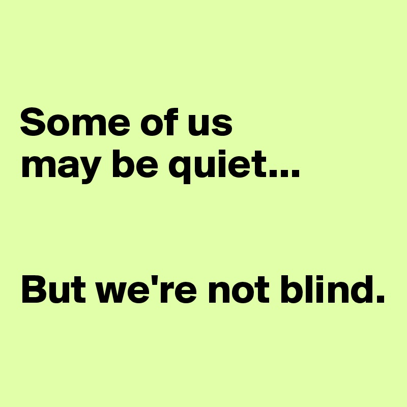 Some of us  may be quiet...       But we're not blind.