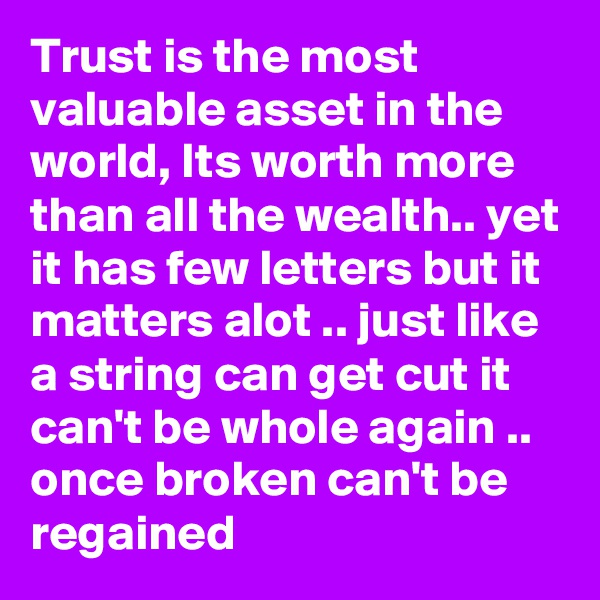 Trust is the most valuable asset in the world, Its worth more than all the wealth.. yet it has few letters but it matters alot .. just like a string can get cut it can't be whole again .. once broken can't be regained