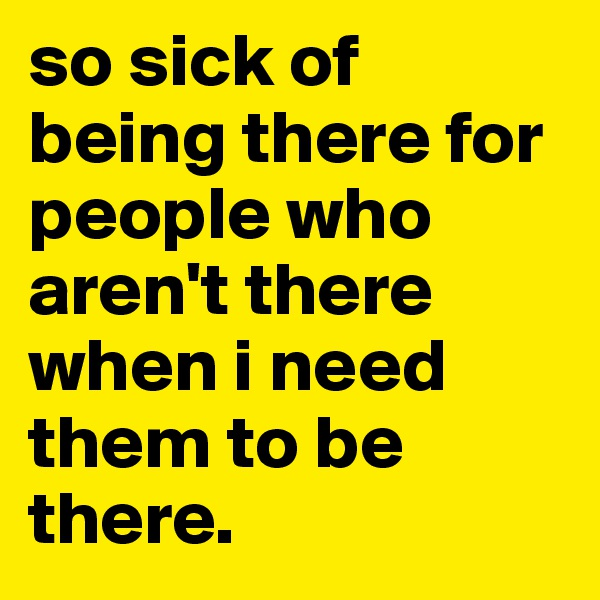 so sick of being there for people who aren't there when i need them to be there.