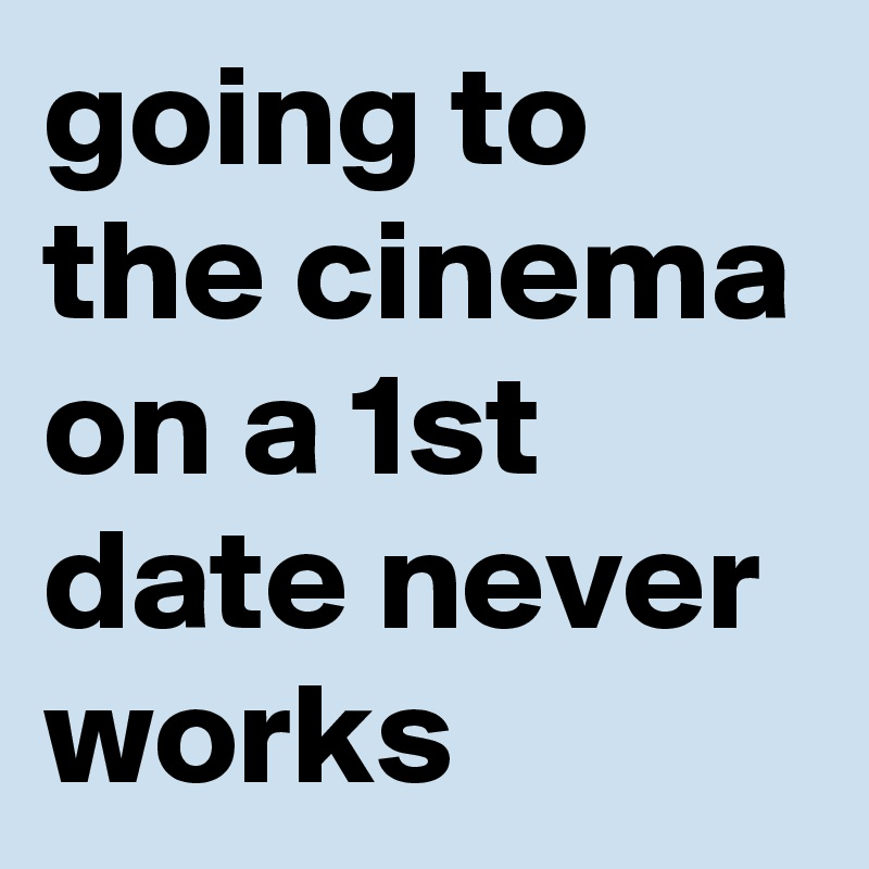 going to the cinema on a 1st date never works
