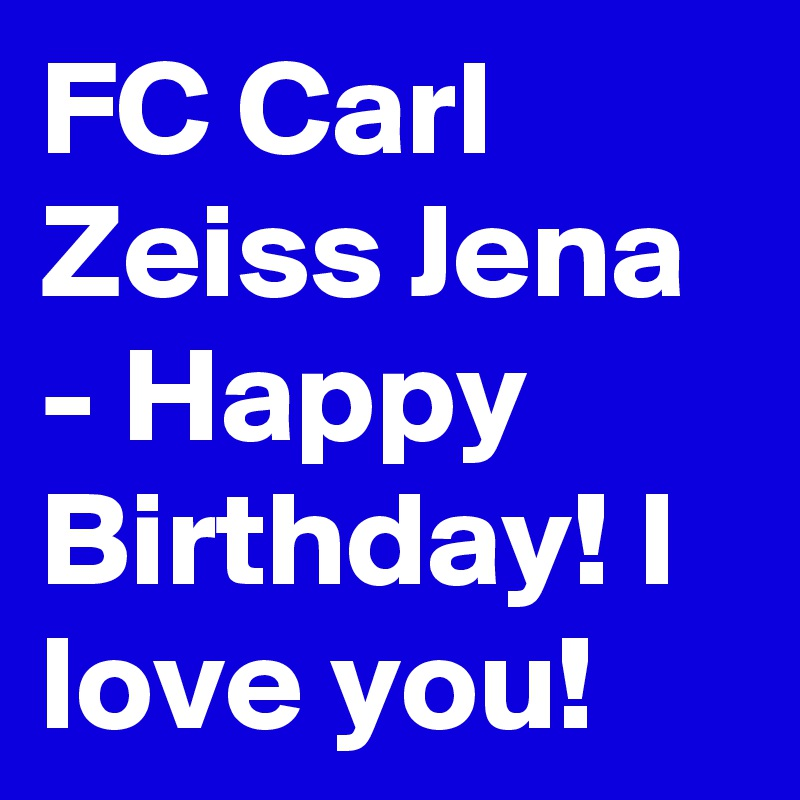 FC Carl Zeiss Jena - Happy Birthday! I love you!