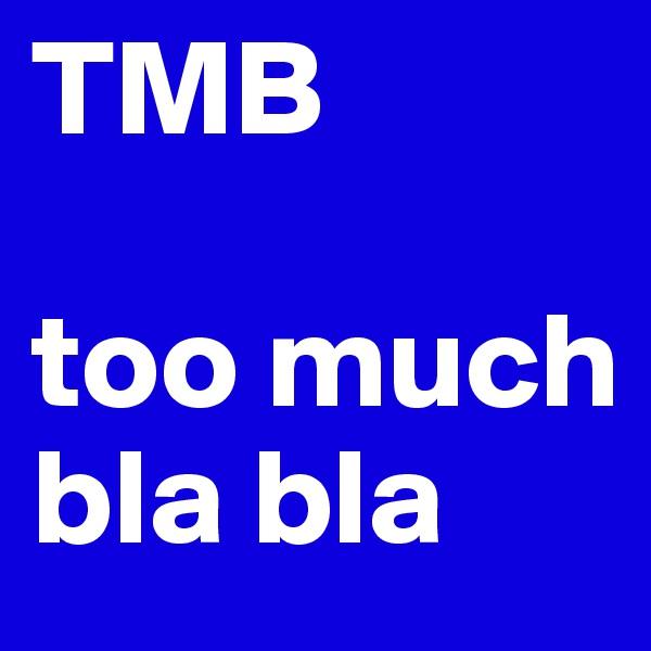 TMB  too much bla bla