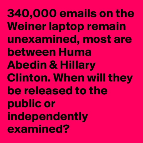340,000 emails on the Weiner laptop remain unexamined, most are between Huma Abedin & Hillary Clinton. When will they be released to the public or independently examined?