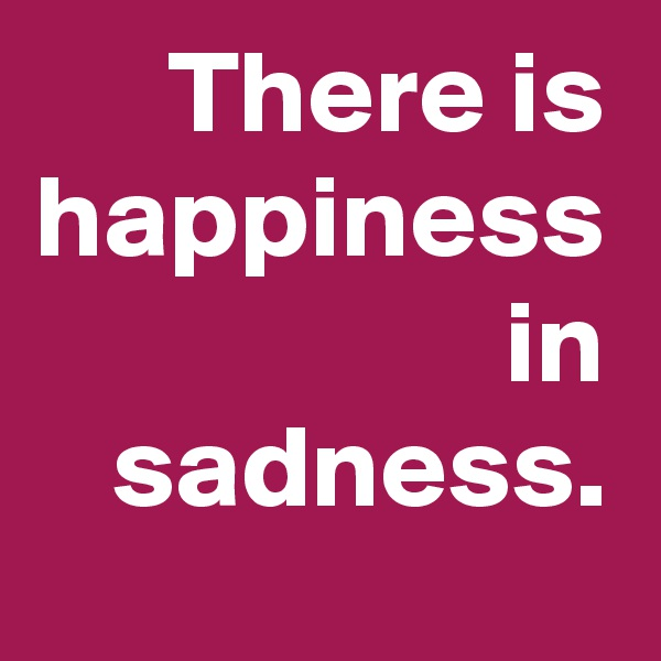 There is happiness in sadness.