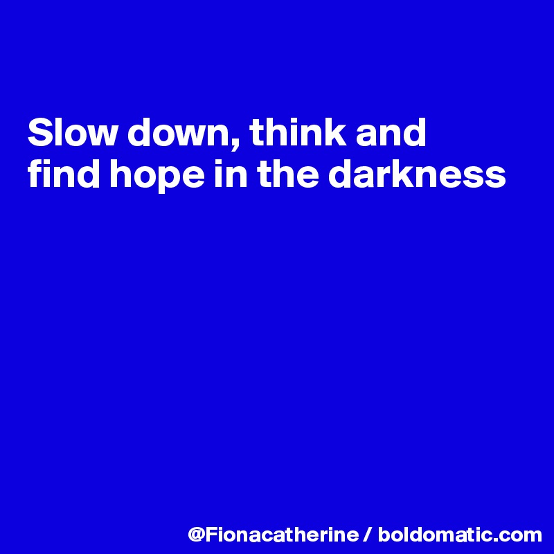 Slow down, think and find hope in the darkness