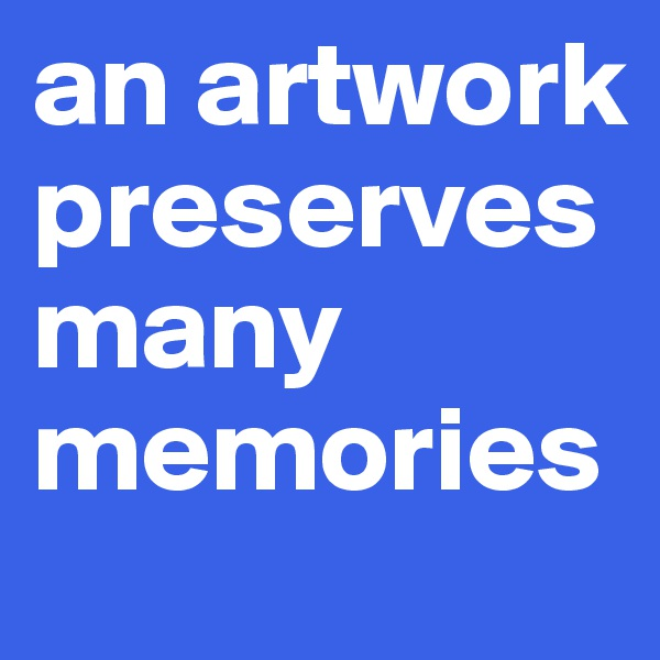 an artwork preserves many memories