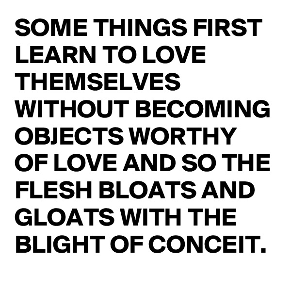 SOME THINGS FIRST LEARN TO LOVE THEMSELVES WITHOUT BECOMING OBJECTS WORTHY OF LOVE AND SO THE FLESH BLOATS AND GLOATS WITH THE BLIGHT OF CONCEIT.