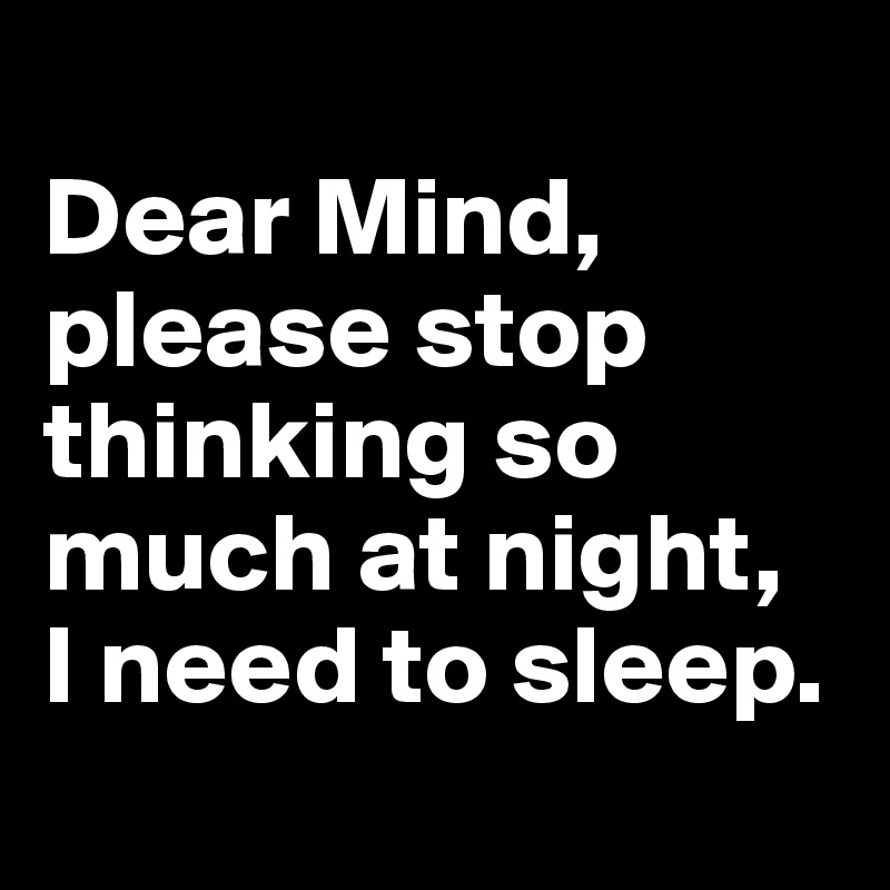 Dear Mind, please stop thinking so much at night,  I need to sleep.