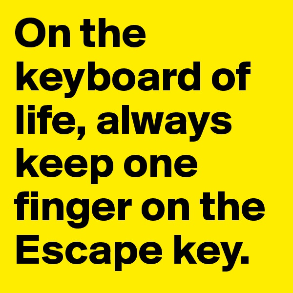 On the keyboard of life, always keep one finger on the Escape key.