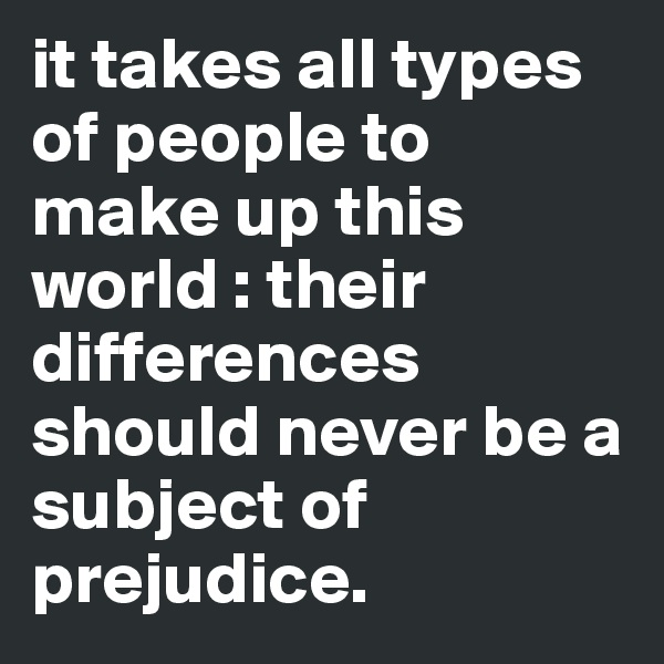 it takes all types of people to make up this world : their differences should never be a subject of prejudice.