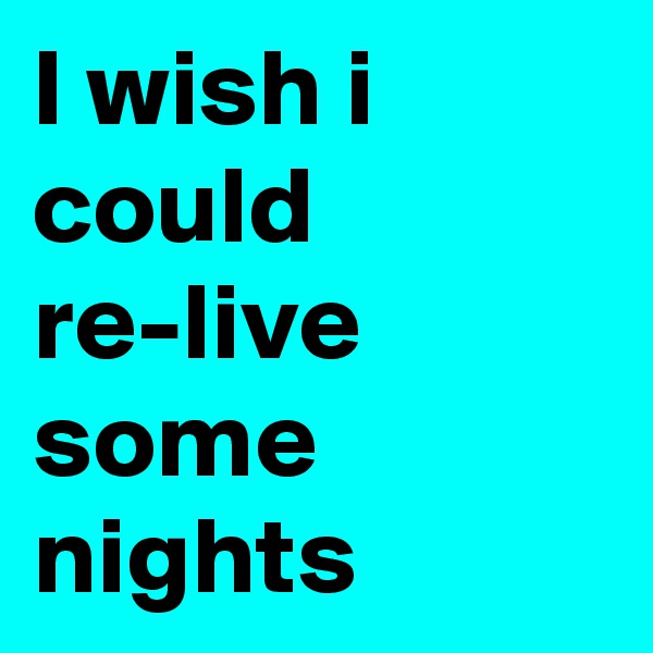 I wish i could re-live some nights