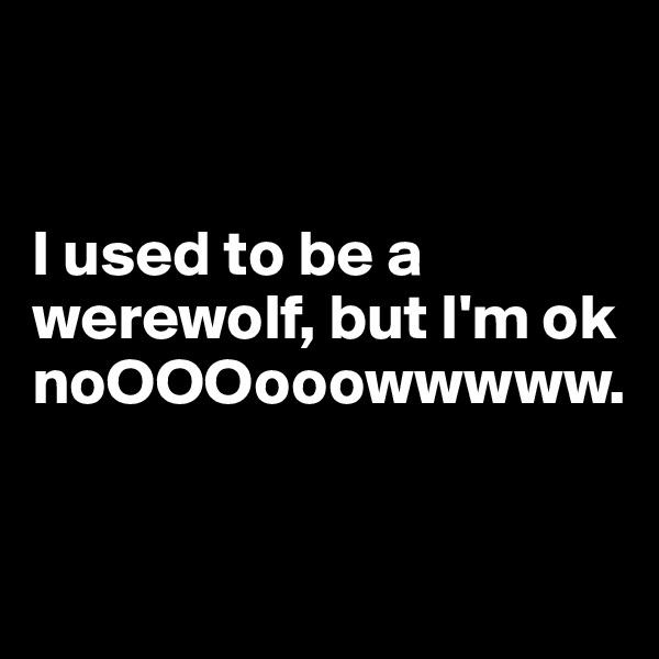 I used to be a werewolf, but I'm ok noOOOooowwwww.