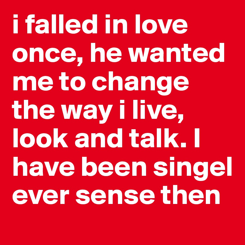 i falled in love once, he wanted me to change the way i live, look and talk. I have been singel ever sense then