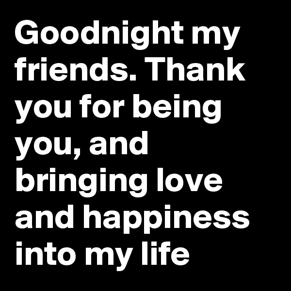 Goodnight my friends. Thank you for being you, and bringing love and happiness into my life